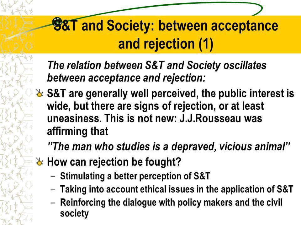 S&T and Society: between acceptance and rejection (1) The relation between S&T and Society oscillates between acceptance and rejection: S&T are generally well perceived, the public interest is wide, but there are signs of rejection, or at least uneasiness.