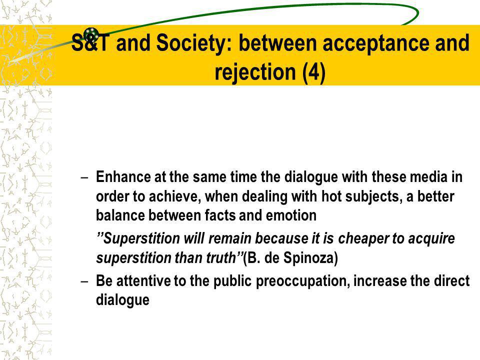 S&T and Society: between acceptance and rejection (4) – Enhance at the same time the dialogue with these media in order to achieve, when dealing with hot subjects, a better balance between facts and emotion Superstition will remain because it is cheaper to acquire superstition than truth (B.