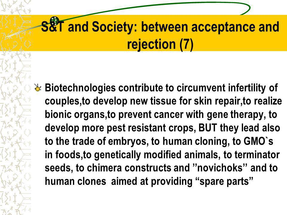 S&T and Society: between acceptance and rejection (7) Biotechnologies contribute to circumvent infertility of couples,to develop new tissue for skin repair,to realize bionic organs,to prevent cancer with gene therapy, to develop more pest resistant crops, BUT they lead also to the trade of embryos, to human cloning, to GMO`s in foods,to genetically modified animals, to terminator seeds, to chimera constructs and novichoks and to human clones aimed at providing spare parts