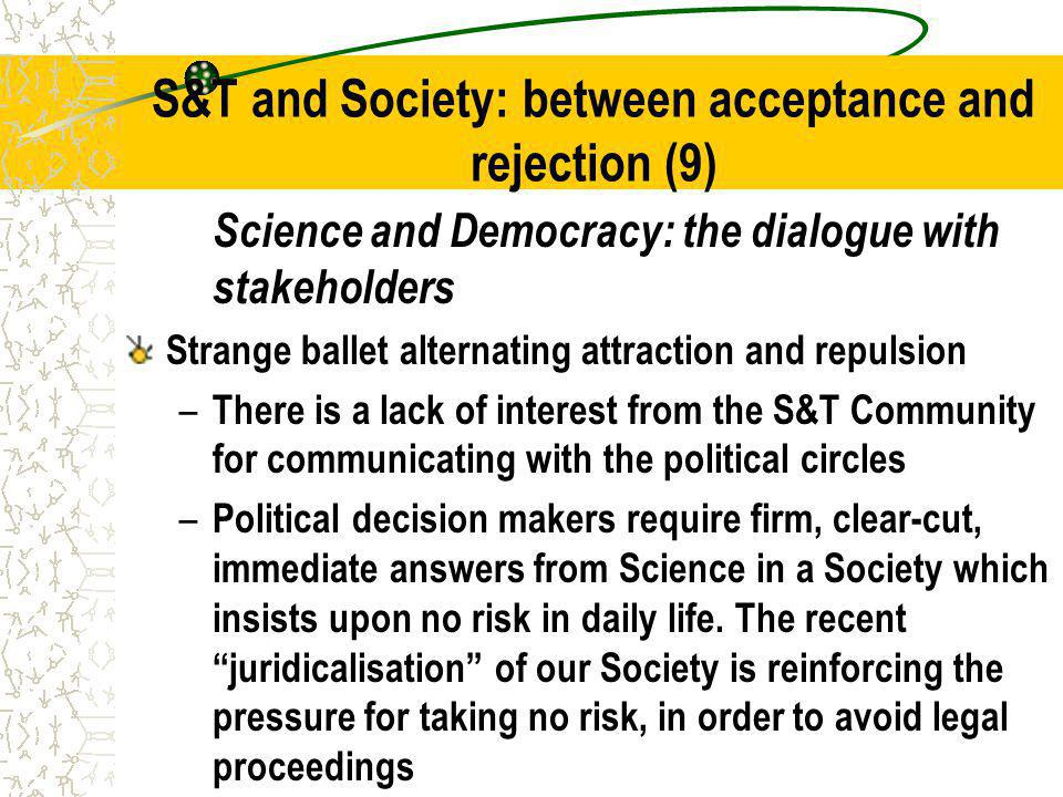 S&T and Society: between acceptance and rejection (9) Science and Democracy: the dialogue with stakeholders Strange ballet alternating attraction and repulsion – There is a lack of interest from the S&T Community for communicating with the political circles – Political decision makers require firm, clear-cut, immediate answers from Science in a Society which insists upon no risk in daily life.