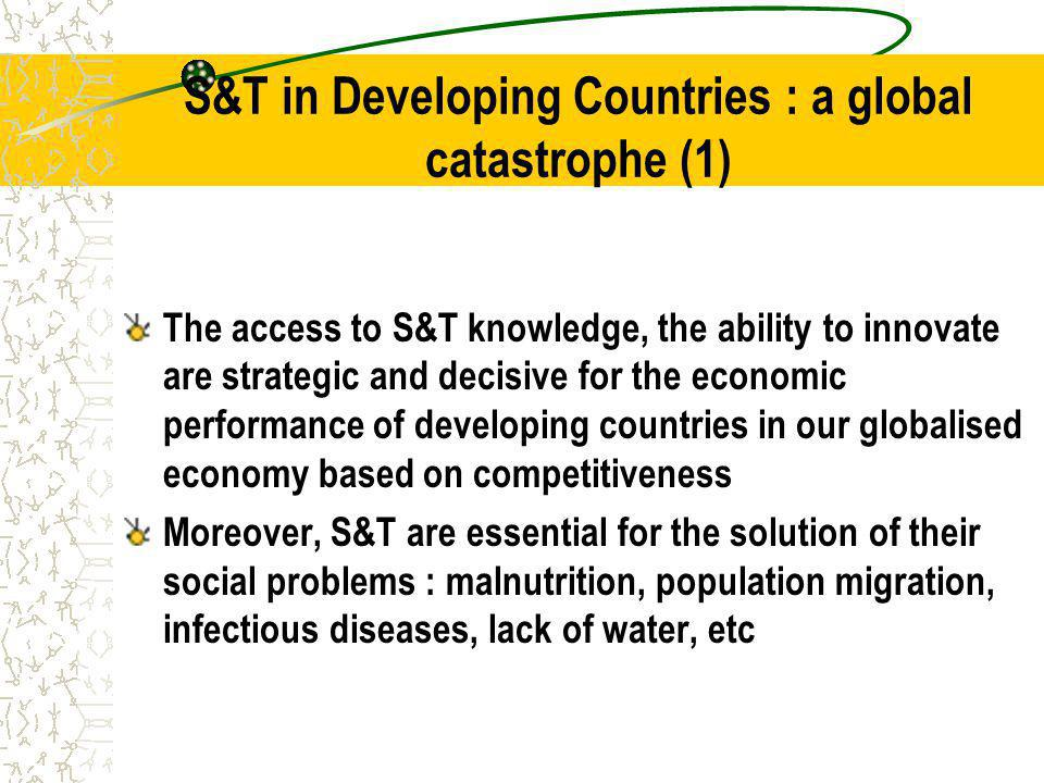 S&T in Developing Countries : a global catastrophe (1) The access to S&T knowledge, the ability to innovate are strategic and decisive for the economic performance of developing countries in our globalised economy based on competitiveness Moreover, S&T are essential for the solution of their social problems : malnutrition, population migration, infectious diseases, lack of water, etc