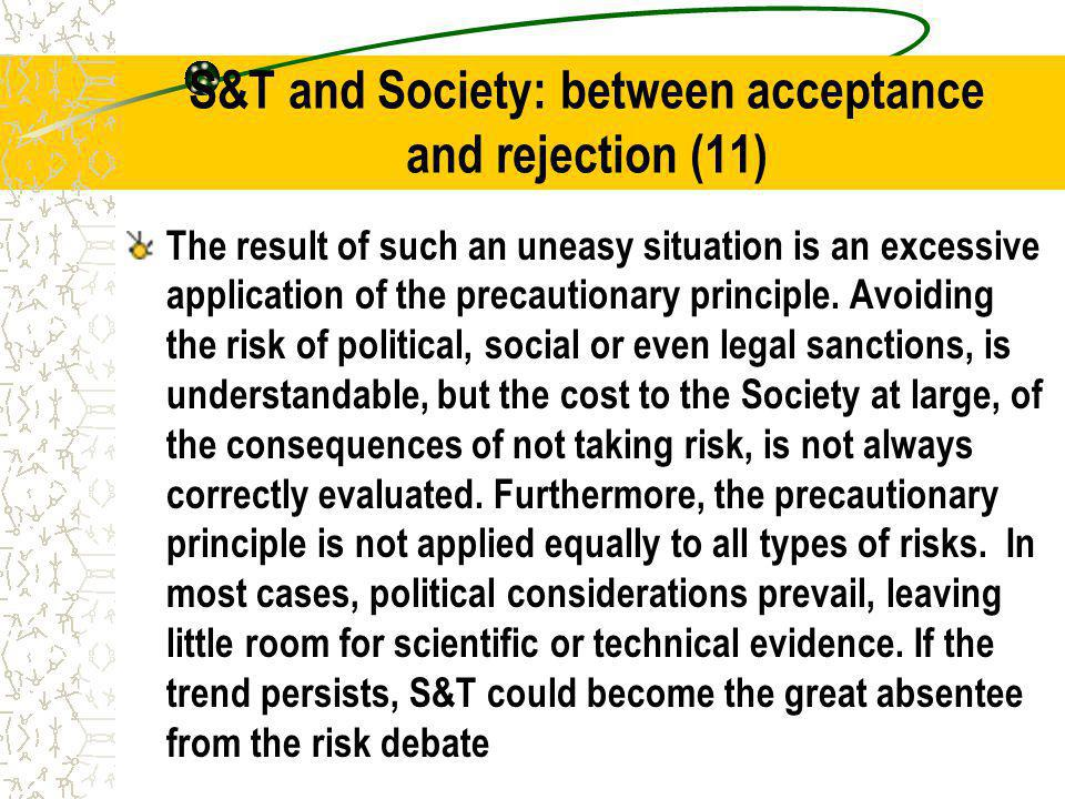 S&T and Society: between acceptance and rejection (11) The result of such an uneasy situation is an excessive application of the precautionary principle.