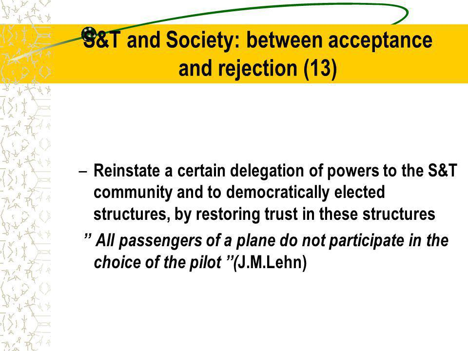 S&T and Society: between acceptance and rejection (13) – Reinstate a certain delegation of powers to the S&T community and to democratically elected structures, by restoring trust in these structures All passengers of a plane do not participate in the choice of the pilot ( J.M.Lehn)