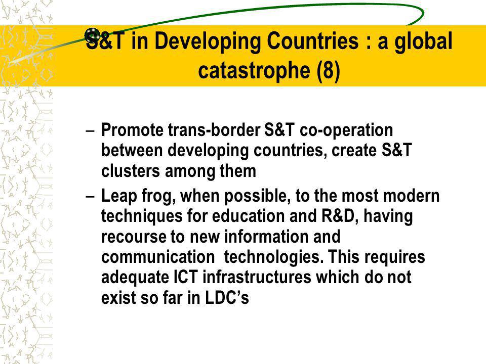 S&T in Developing Countries : a global catastrophe (8) – Promote trans-border S&T co-operation between developing countries, create S&T clusters among them – Leap frog, when possible, to the most modern techniques for education and R&D, having recourse to new information and communication technologies.