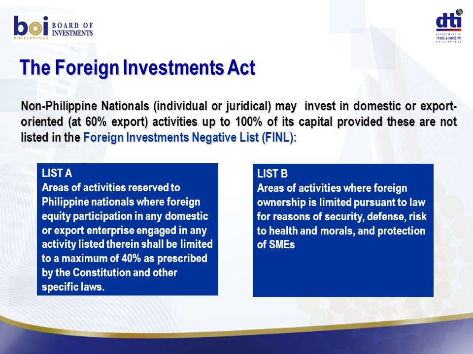 Non-Philippine Nationals (individual or juridical) may invest in domestic or export- oriented (at 60% export) activities up to 100% of its capital provided these are not listed in the Foreign Investments Negative List (FINL): The Foreign Investments Act LIST A Areas of activities reserved to Philippine nationals where foreign equity participation in any domestic or export enterprise engaged in any activity listed therein shall be limited to a maximum of 40% as prescribed by the Constitution and other specific laws.