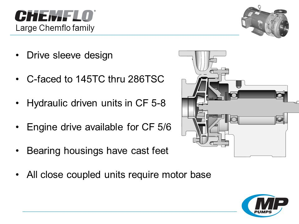 Drive sleeve design C-faced to 145TC thru 286TSC Hydraulic driven units in CF 5-8 Engine drive available for CF 5/6 Bearing housings have cast feet All close coupled units require motor base Large Chemflo family