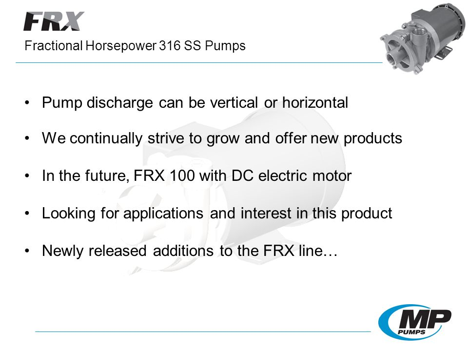 Pump discharge can be vertical or horizontal We continually strive to grow and offer new products In the future, FRX 100 with DC electric motor Looking for applications and interest in this product Newly released additions to the FRX line… Fractional Horsepower 316 SS Pumps