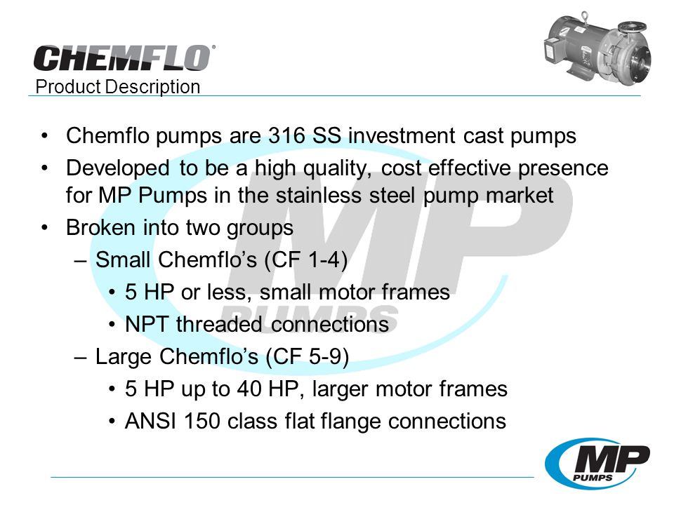 Chemflo pumps are 316 SS investment cast pumps Developed to be a high quality, cost effective presence for MP Pumps in the stainless steel pump market Broken into two groups –Small Chemflos (CF 1-4) 5 HP or less, small motor frames NPT threaded connections –Large Chemflos (CF 5-9) 5 HP up to 40 HP, larger motor frames ANSI 150 class flat flange connections Product Description