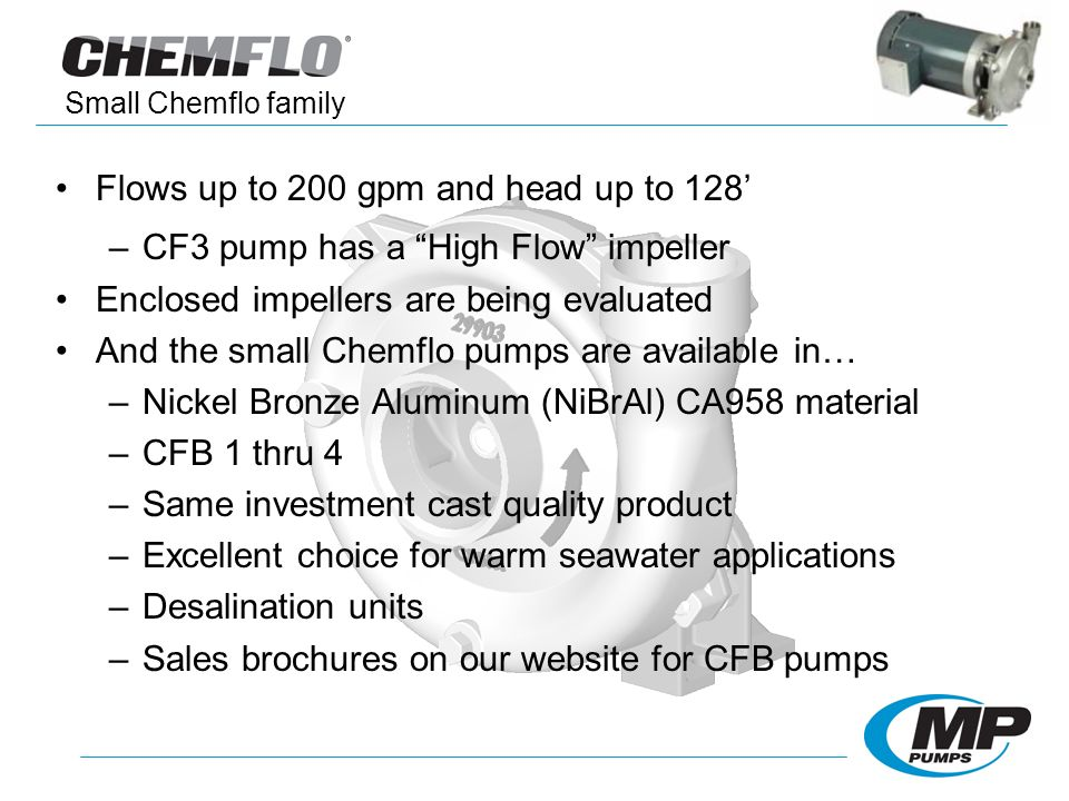 Flows up to 200 gpm and head up to 128 –CF3 pump has a High Flow impeller Enclosed impellers are being evaluated And the small Chemflo pumps are available in… –Nickel Bronze Aluminum (NiBrAl) CA958 material –CFB 1 thru 4 –Same investment cast quality product –Excellent choice for warm seawater applications –Desalination units –Sales brochures on our website for CFB pumps Small Chemflo family
