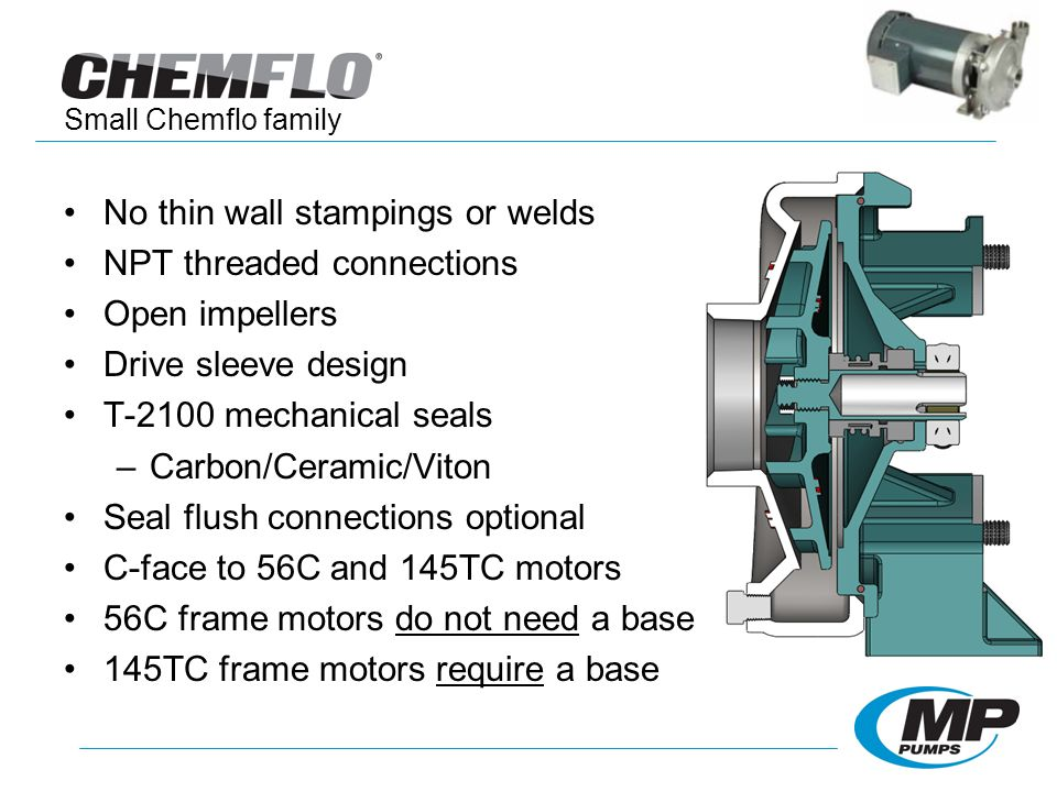 No thin wall stampings or welds NPT threaded connections Open impellers Drive sleeve design T-2100 mechanical seals –Carbon/Ceramic/Viton Seal flush connections optional C-face to 56C and 145TC motors 56C frame motors do not need a base 145TC frame motors require a base