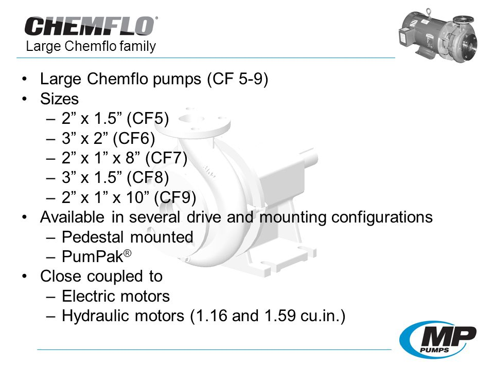 Large Chemflo pumps (CF 5-9) Sizes –2 x 1.5 (CF5) –3 x 2 (CF6) –2 x 1 x 8 (CF7) –3 x 1.5 (CF8) –2 x 1 x 10 (CF9) Available in several drive and mounti