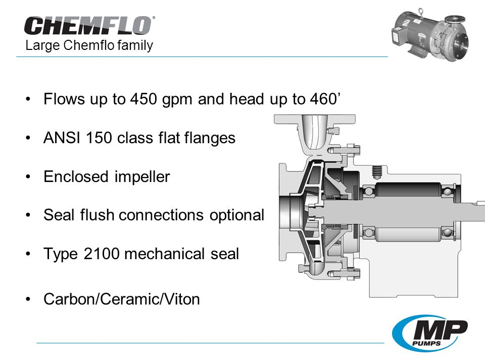 Flows up to 450 gpm and head up to 460 ANSI 150 class flat flanges Enclosed impeller Seal flush connections optional Type 2100 mechanical seal Carbon/Ceramic/Viton Large Chemflo family