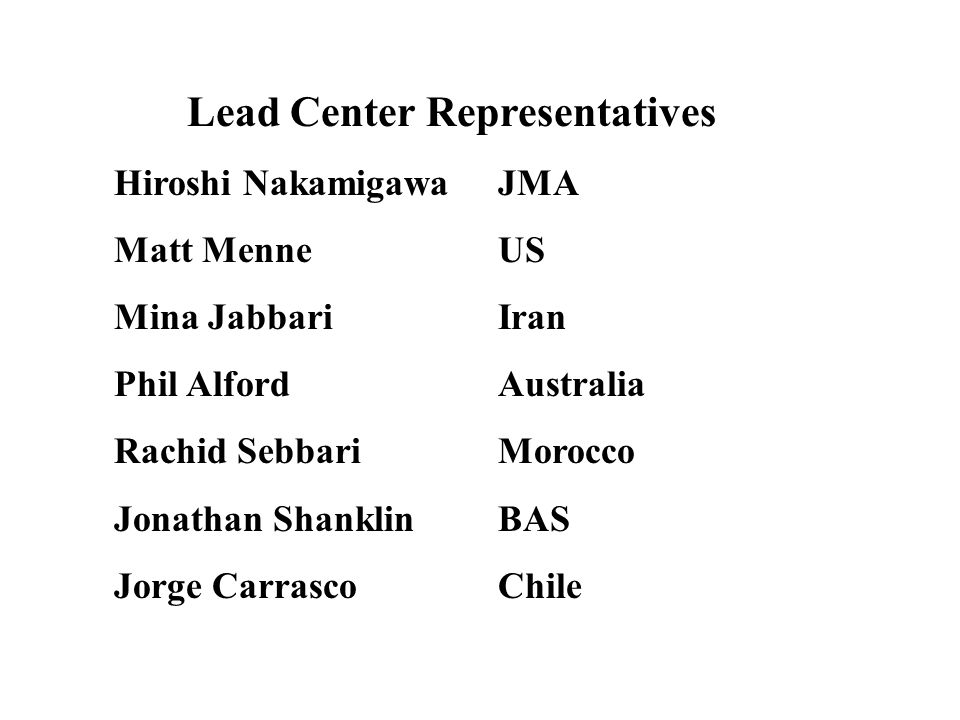 Lead Center Representatives Hiroshi NakamigawaJMA Matt MenneUS Mina JabbariIran Phil AlfordAustralia Rachid SebbariMorocco Jonathan ShanklinBAS Jorge