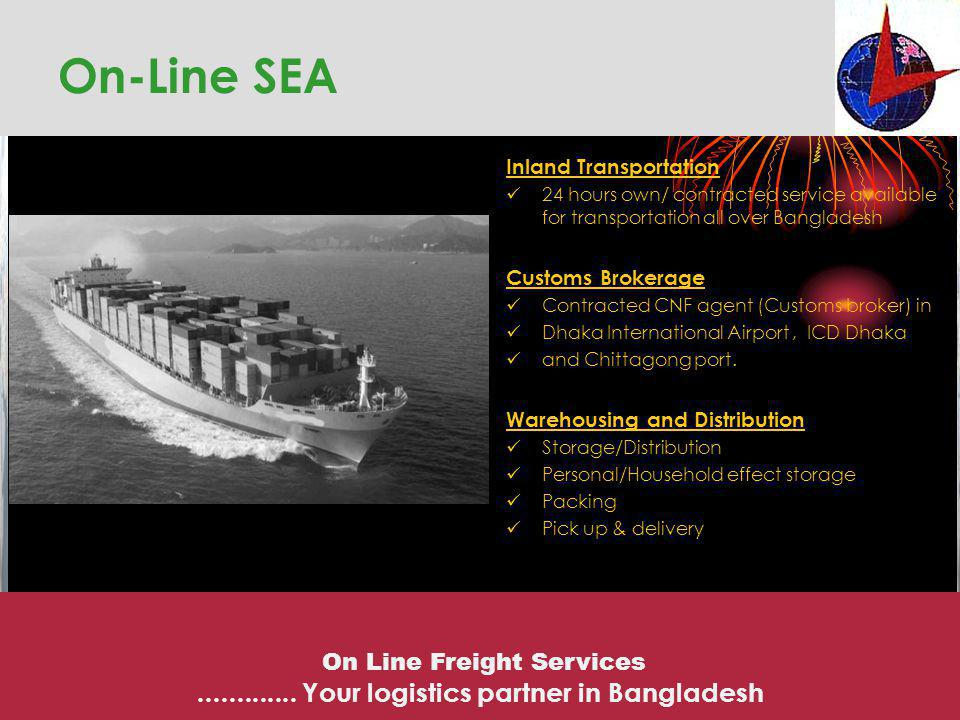 Inland Transportation 24 hours own/ contracted service available for transportation all over Bangladesh Customs Brokerage Contracted CNF agent (Custom