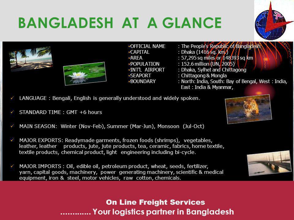 BANGLADESH AT A GLANCE OFFICIAL NAME: The People's Republic of Bangladesh CAPITAL : Dhaka (1416 sq. km.) AREA : 57,295 sq miles or 148393 sq km POPULA