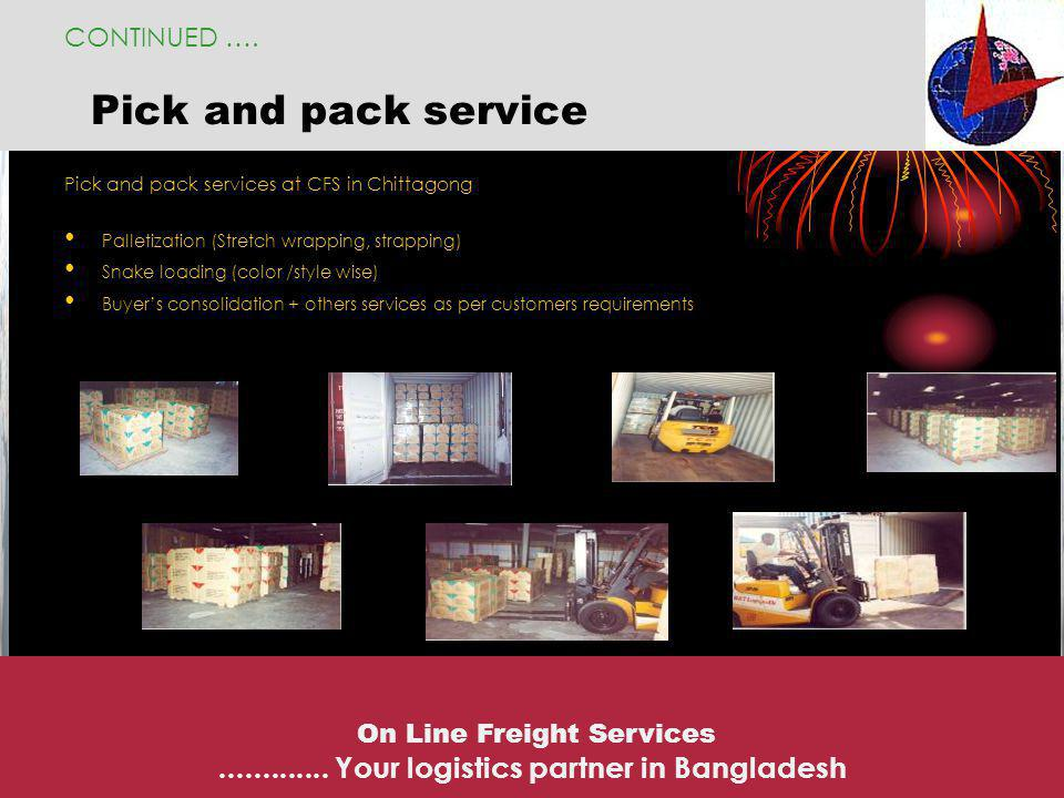 Pick and pack service Pick and pack services at CFS in Chittagong Palletization (Stretch wrapping, strapping) Snake loading (color /style wise) Buyers