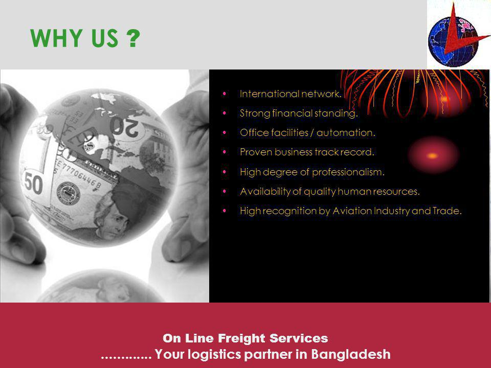 WHY US ? International network. Strong financial standing. Office facilities / automation. Proven business track record. High degree of professionalis