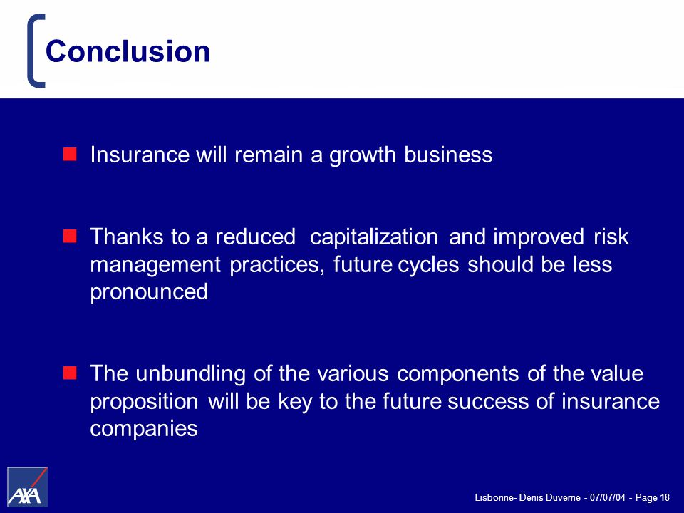 Lisbonne- Denis Duverne - 07/07/04 - Page 18 Conclusion Insurance will remain a growth business Thanks to a reduced capitalization and improved risk management practices, future cycles should be less pronounced The unbundling of the various components of the value proposition will be key to the future success of insurance companies