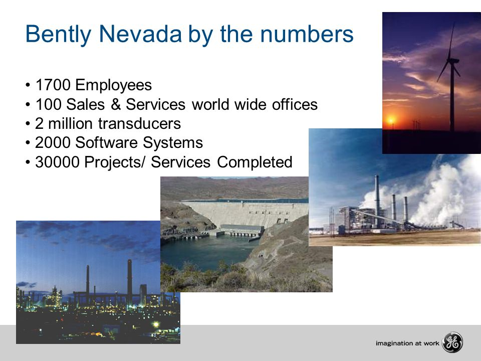 Bently Nevada by the numbers 1700 Employees 100 Sales & Services world wide offices 2 million transducers 2000 Software Systems 30000 Projects/ Servic