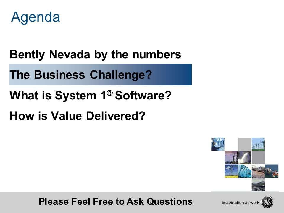 Agenda Bently Nevada by the numbers The Business Challenge? What is System 1 ® Software? How is Value Delivered? Please Feel Free to Ask Questions