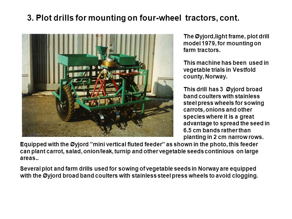 3. Plot drills for mounting on four-wheel tractors, cont. The Øyjord tractor mounted drills were further developed in the Oyjord research laboratory,