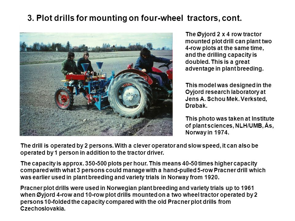3. Plot drills for mounting on four-wheel tractors, cont. The Øyjord,light frame, plot drill model 1979, for mounting on farm tractors. This machine h