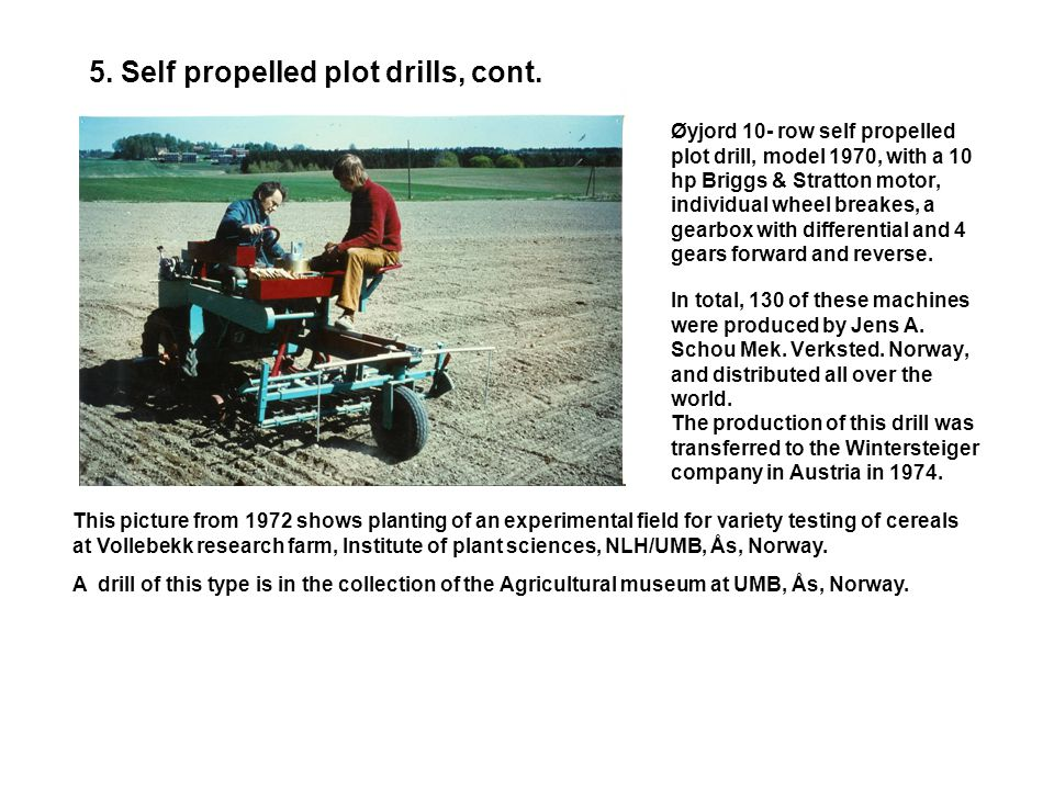 5. Self propelled plot drills, cont. Øyjord 10-row self propelled plot drill, model 1966, with differential and 3 hp Briggs & Stratton, gasoline engin
