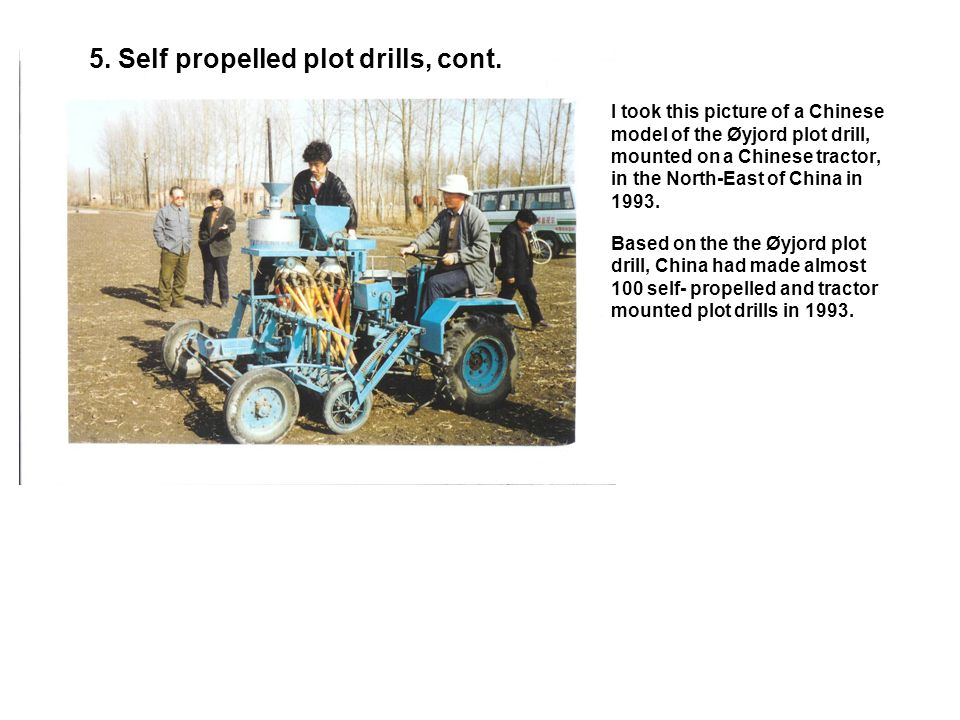 5. Self propelled plot drills, cont. This Øyjord self propelled plot drill, made by Wintersteiger, Austria, came into use at Beijing Agricultural Univ