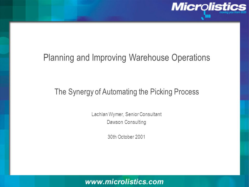 Planning and Improving Warehouse Operations The Synergy of Automating the Picking Process Lachlan Wymer, Senior Consultant Dawson Consulting 30th Octo