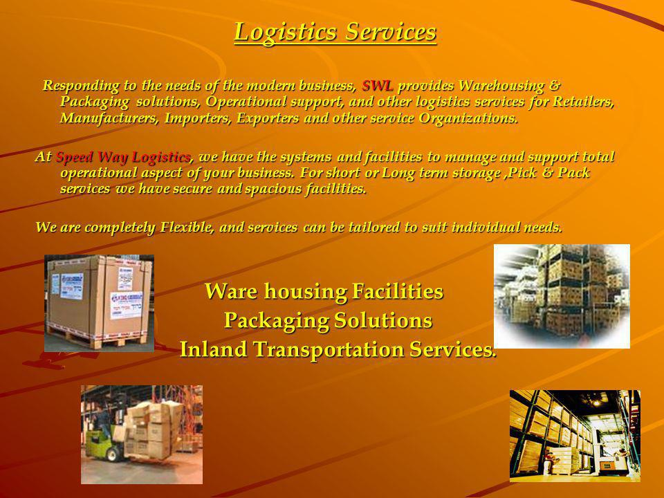 Logistics Services Logistics Services Responding to the needs of the modern business, SWL provides Warehousing & Packaging solutions, Operational supp