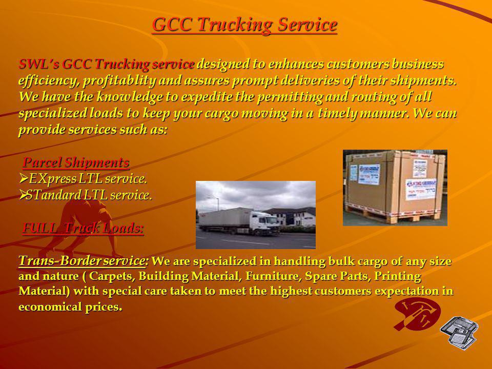 GCC Trucking Service SWLs GCC Trucking service designed to enhances customers business efficiency, profitablity and assures prompt deliveries of their