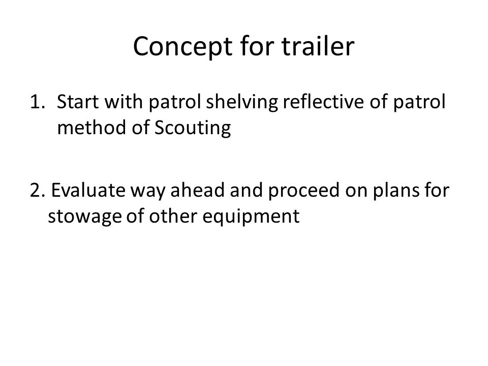 Concept for trailer 1.Start with patrol shelving reflective of patrol method of Scouting 2. Evaluate way ahead and proceed on plans for stowage of oth