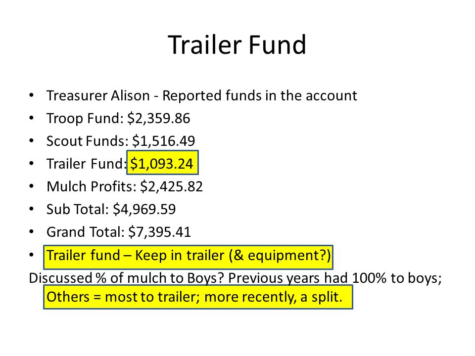 Trailer Fund Treasurer Alison - Reported funds in the account Troop Fund: $2,359.86 Scout Funds: $1,516.49 Trailer Fund: $1,093.24 Mulch Profits: $2,4