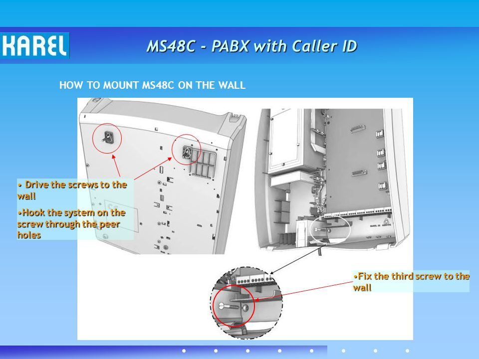 MS48C - PABX with Caller ID HOW TO MOUNT MS48C ON THE WALL Drive the screws to the wall Drive the screws to the wall Hook the system on the screw thro