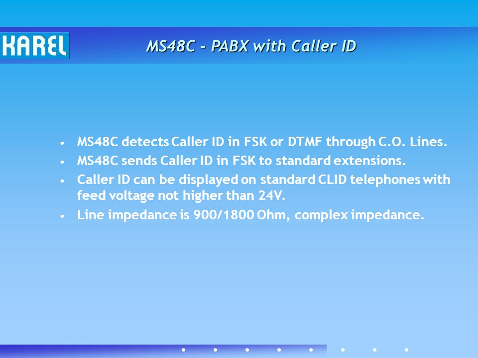 MS48C detects Caller ID in FSK or DTMF through C.O. Lines. MS48C sends Caller ID in FSK to standard extensions. Caller ID can be displayed on standard