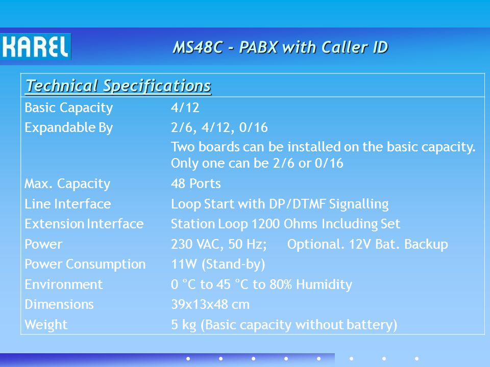Technical Specifications Basic Capacity4/12 Expandable By2/6, 4/12, 0/16 Two boards can be installed on the basic capacity.
