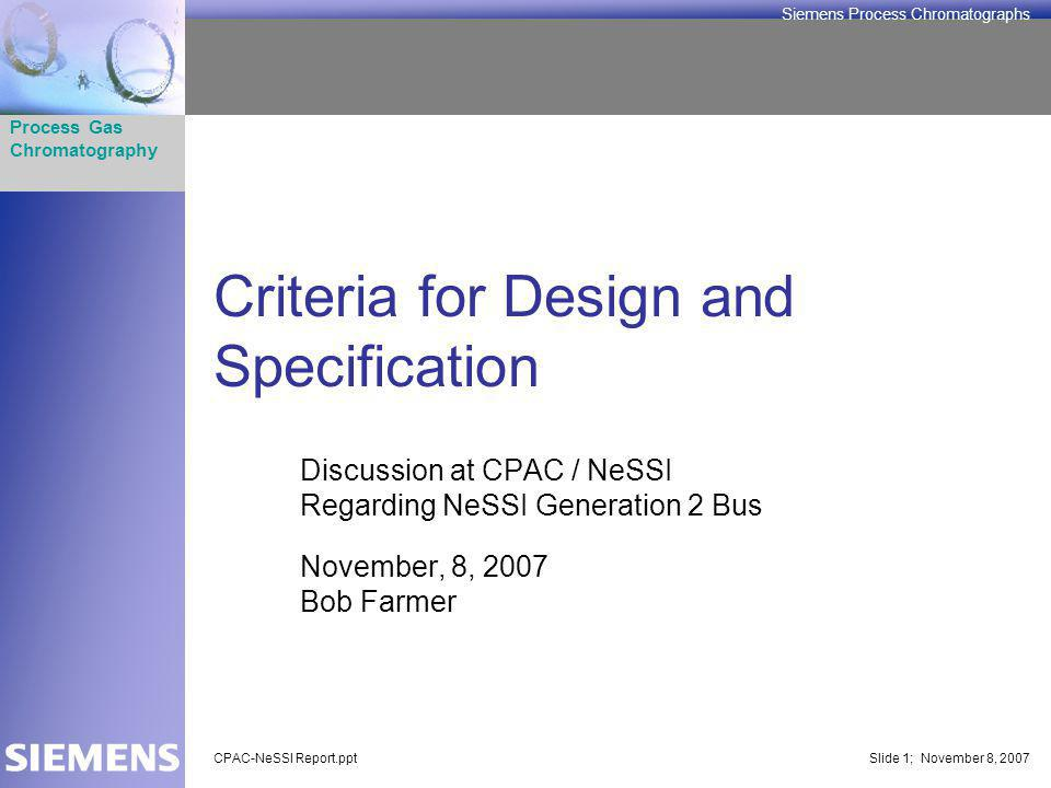 Process Gas Chromatography Siemens Process Chromatographs CPAC-NeSSI Report.pptSlide 1; November 8, 2007 Criteria for Design and Specification Discussion at CPAC / NeSSI Regarding NeSSI Generation 2 Bus November, 8, 2007 Bob Farmer