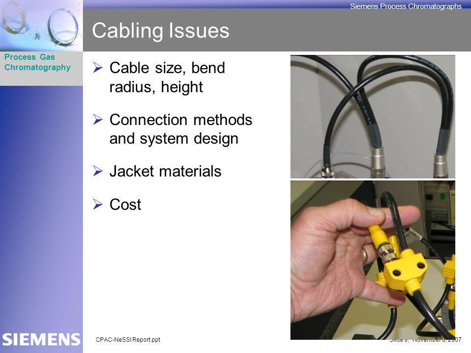 CPAC-NeSSI Report.pptSlide 9; November 8, 2007 Process Gas Chromatography Siemens Process Chromatographs Cabling Issues Cable size, bend radius, height Connection methods and system design Jacket materials Cost