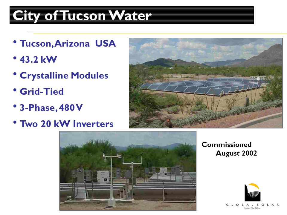 Tucson, Arizona USA 43.2 kW Crystalline Modules Grid-Tied 3-Phase, 480 V Two 20 kW Inverters Commissioned August 2002 City of Tucson Water
