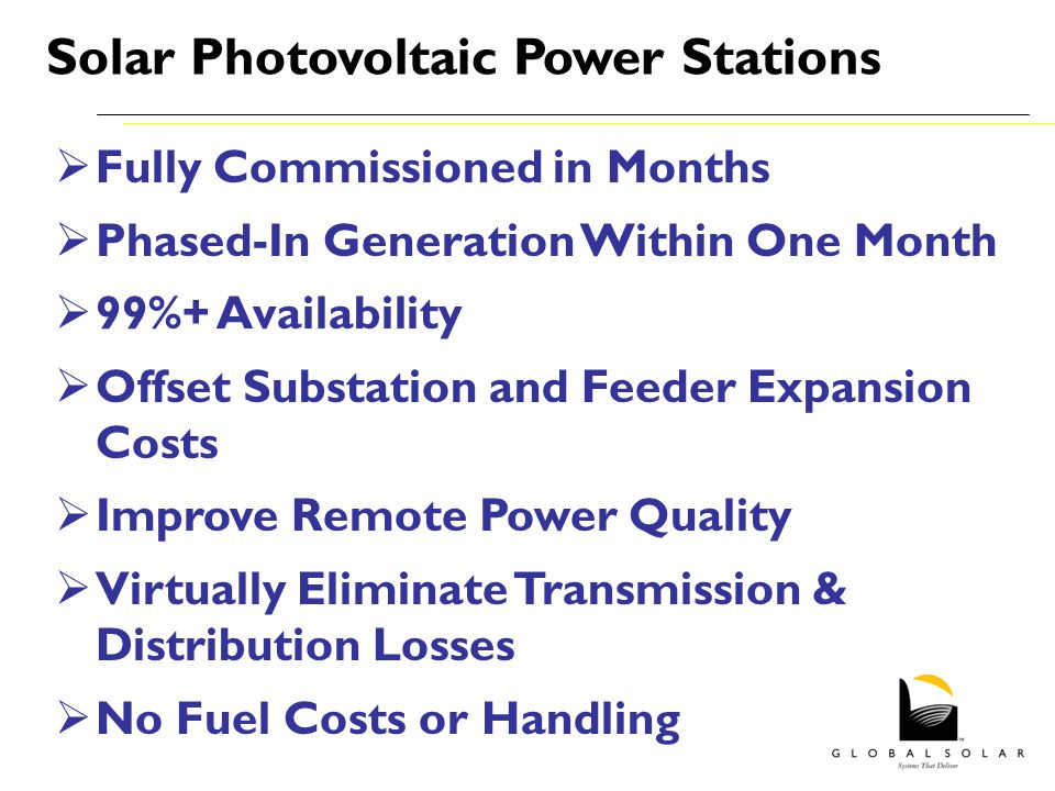 Fully Commissioned in Months Phased-In Generation Within One Month 99%+ Availability Offset Substation and Feeder Expansion Costs Improve Remote Power Quality Virtually Eliminate Transmission & Distribution Losses No Fuel Costs or Handling Solar Photovoltaic Power Stations