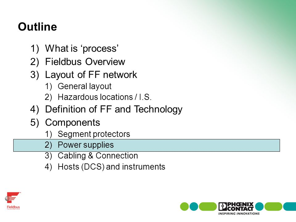 Outline 1)What is process 2)Fieldbus Overview 3)Layout of FF network 1)General layout 2)Hazardous locations / I.S. 4)Definition of FF and Technology 5