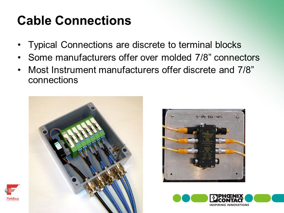 Cable Connections Typical Connections are discrete to terminal blocks Some manufacturers offer over molded 7/8 connectors Most Instrument manufacturer