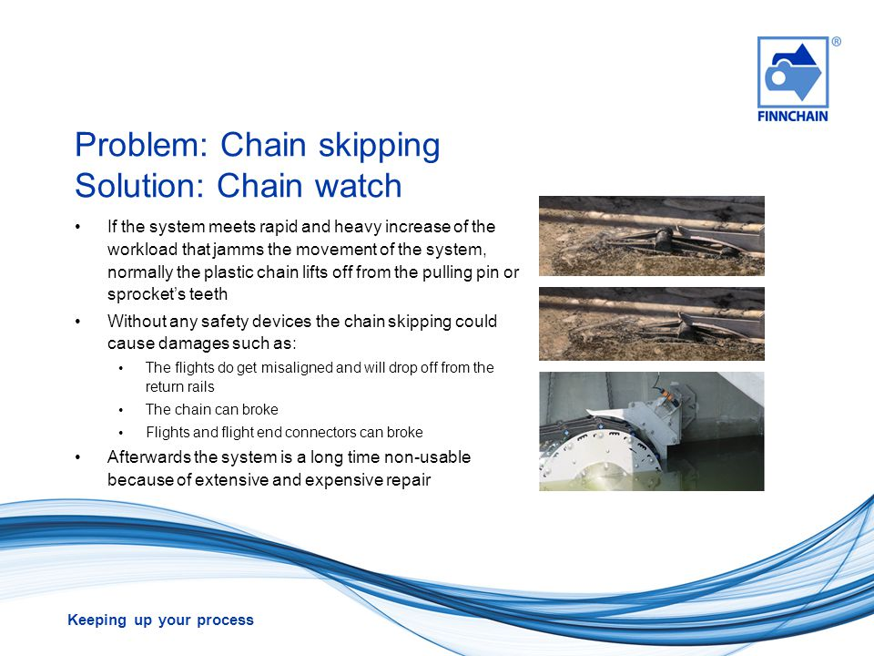 Keeping up your process Problem: Chain skipping Solution: Chain watch If the system meets rapid and heavy increase of the workload that jamms the move