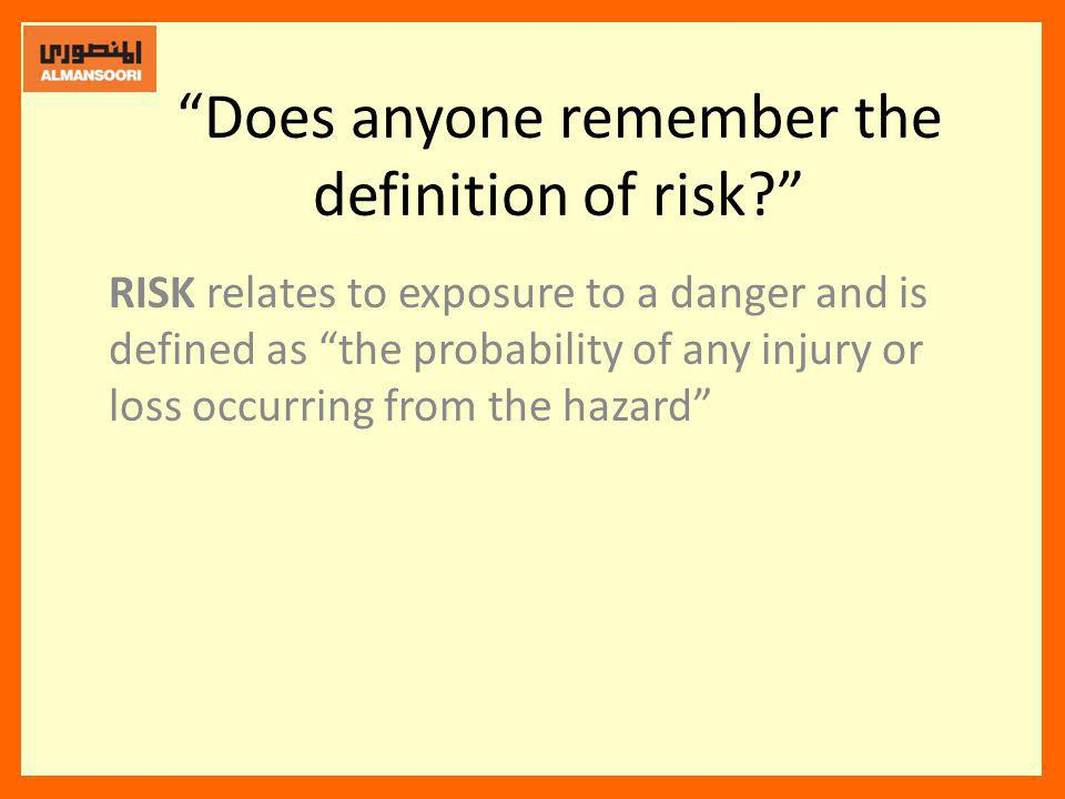 Does anyone remember the definition of risk? RISK relates to exposure to a danger and is defined as the probability of any injury or loss occurring fr