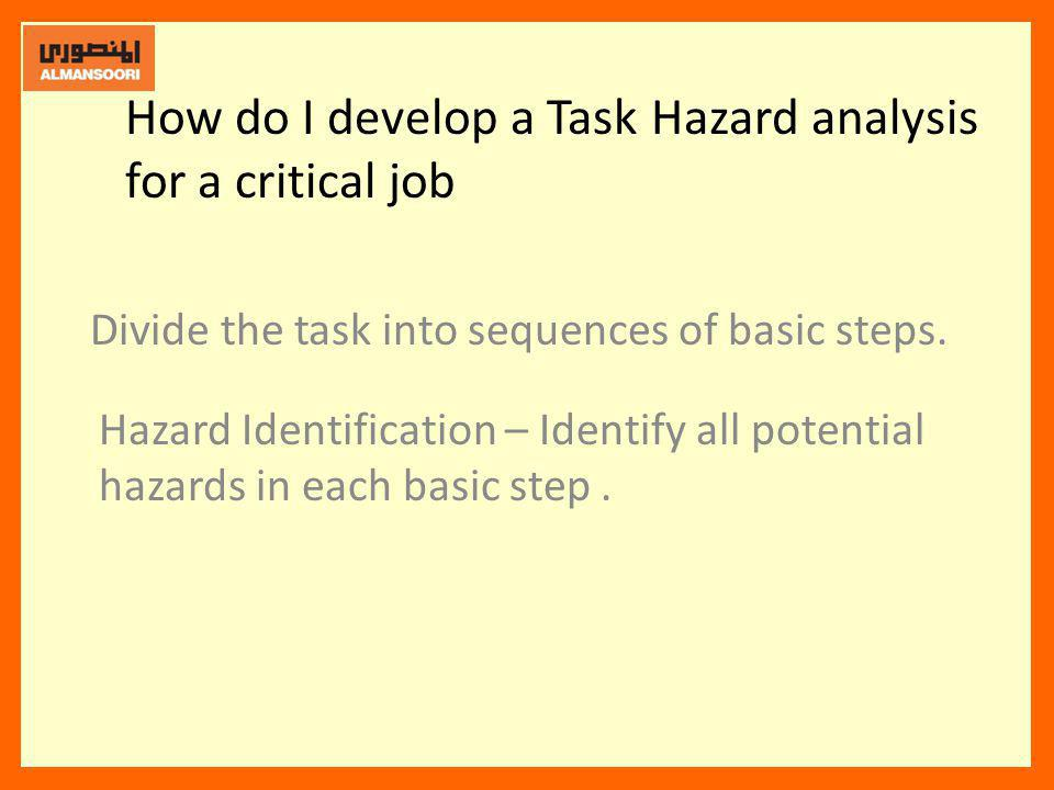 How do I develop a Task Hazard analysis for a critical job Divide the task into sequences of basic steps. Hazard Identification – Identify all potenti