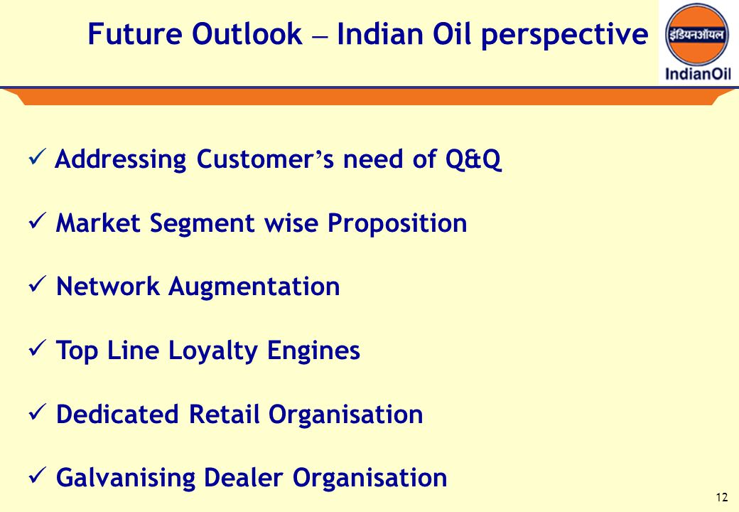 12 Future Outlook – Indian Oil perspective Addressing Customer s need of Q&Q Market Segment wise Proposition Network Augmentation Top Line Loyalty Engines Dedicated Retail Organisation Galvanising Dealer Organisation