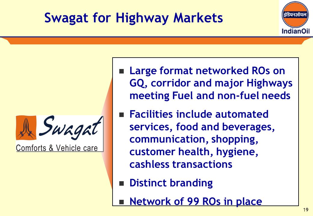 19 Swagat for Highway Markets Large format networked ROs on GQ, corridor and major Highways meeting Fuel and non-fuel needs Facilities include automated services, food and beverages, communication, shopping, customer health, hygiene, cashless transactions Distinct branding Network of 99 ROs in place