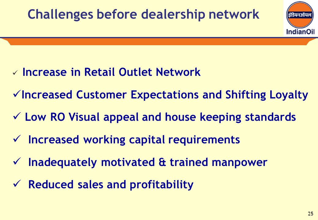 25 Challenges before dealership network Increase in Retail Outlet Network Increased Customer Expectations and Shifting Loyalty Low RO Visual appeal and house keeping standards Increased working capital requirements Inadequately motivated & trained manpower Reduced sales and profitability