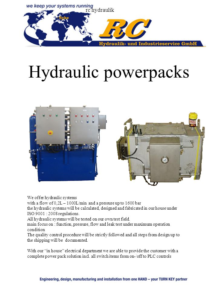 rc hydraulik Hydraulic powerpacks We offer hydraulic systems with a flow of 0,2L – 1000L/min and a pressure up to 1600 bar the hydraulic systems will be calculated, designed and fabricated in our house under ISO 9001 : 2008 regulations.
