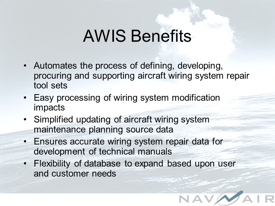 AWIS Benefits Automates the process of defining, developing, procuring and supporting aircraft wiring system repair tool sets Easy processing of wiring system modification impacts Simplified updating of aircraft wiring system maintenance planning source data Ensures accurate wiring system repair data for development of technical manuals Flexibility of database to expand based upon user and customer needs